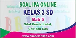 Soal IPA Online Kelas 3 ( Tiga ) SD Bab 5 Sifat Benda Padat, Cair dan Gas Langsung Ada Nilainya